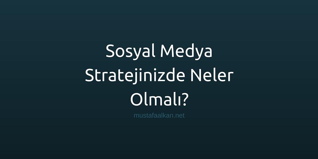 Sosyal Medya Stratejinizde Neler Olmalı?