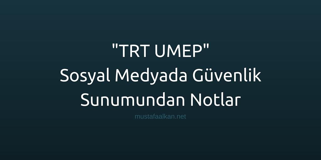 TRT UMEP | Sosyal Medyada Güvenlik Sunumumdan Notlar