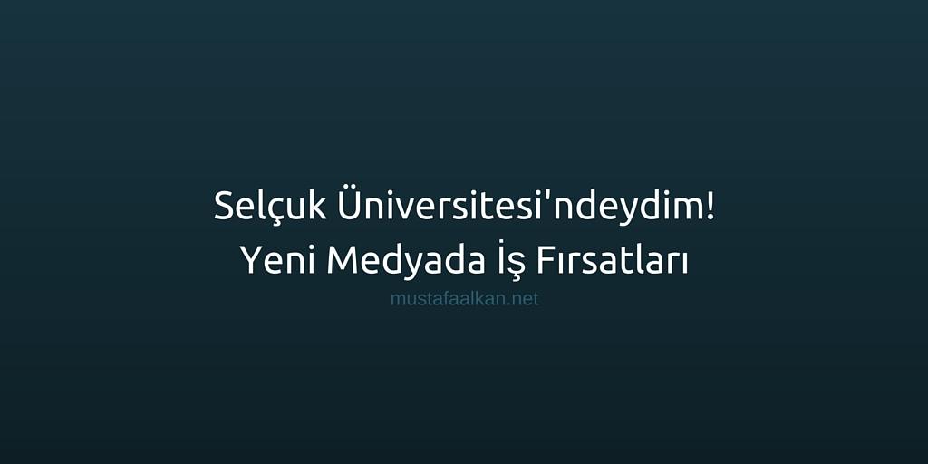 Selçuk Üniversitesi'ndeydim! | Yeni Medyada İş Fırsatları